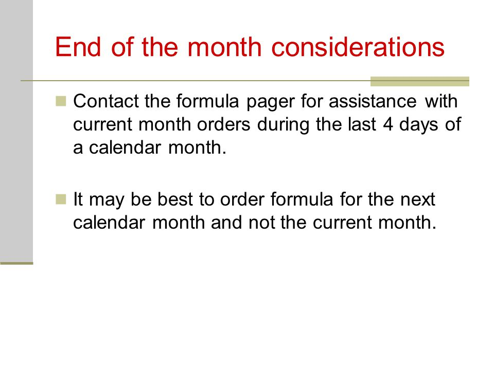 End of the month considerations Contact the formula pager for assistance with current month orders during the last 4 days of a calendar month. It may