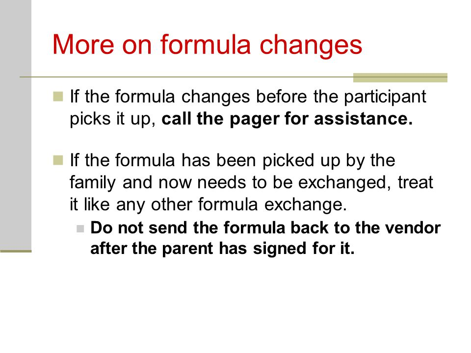 More on formula changes If the formula changes before the participant picks it up, call the pager for assistance. If the formula has been picked up by