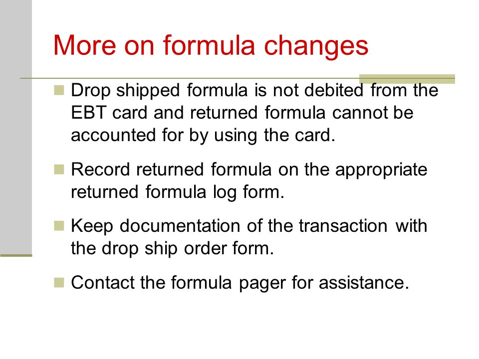More on formula changes Drop shipped formula is not debited from the EBT card and returned formula cannot be accounted for by using the card. Record r