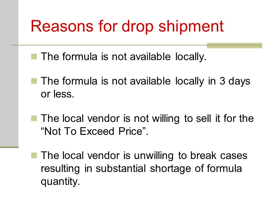 Reasons for drop shipment The formula is not available locally. The formula is not available locally in 3 days or less. The local vendor is not willin