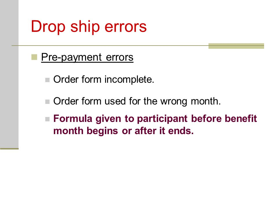 Drop ship errors Pre-payment errors Order form incomplete. Order form used for the wrong month. Formula given to participant before benefit month begi