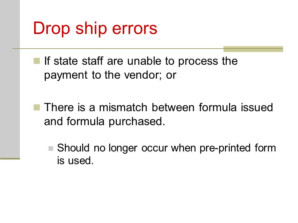 Drop ship errors If state staff are unable to process the payment to the vendor; or There is a mismatch between formula issued and formula purchased.