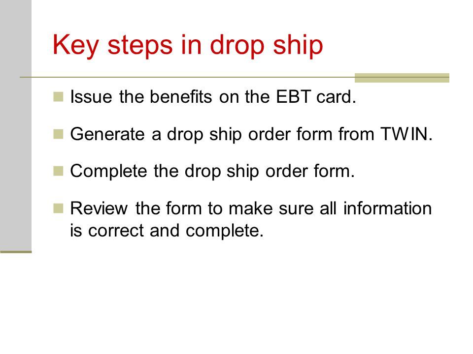 Key steps in drop ship Issue the benefits on the EBT card. Generate a drop ship order form from TWIN. Complete the drop ship order form. Review the fo
