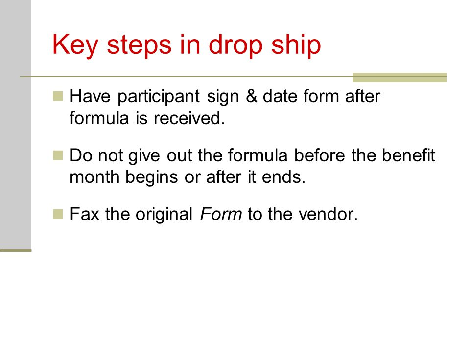 Key steps in drop ship Have participant sign & date form after formula is received.