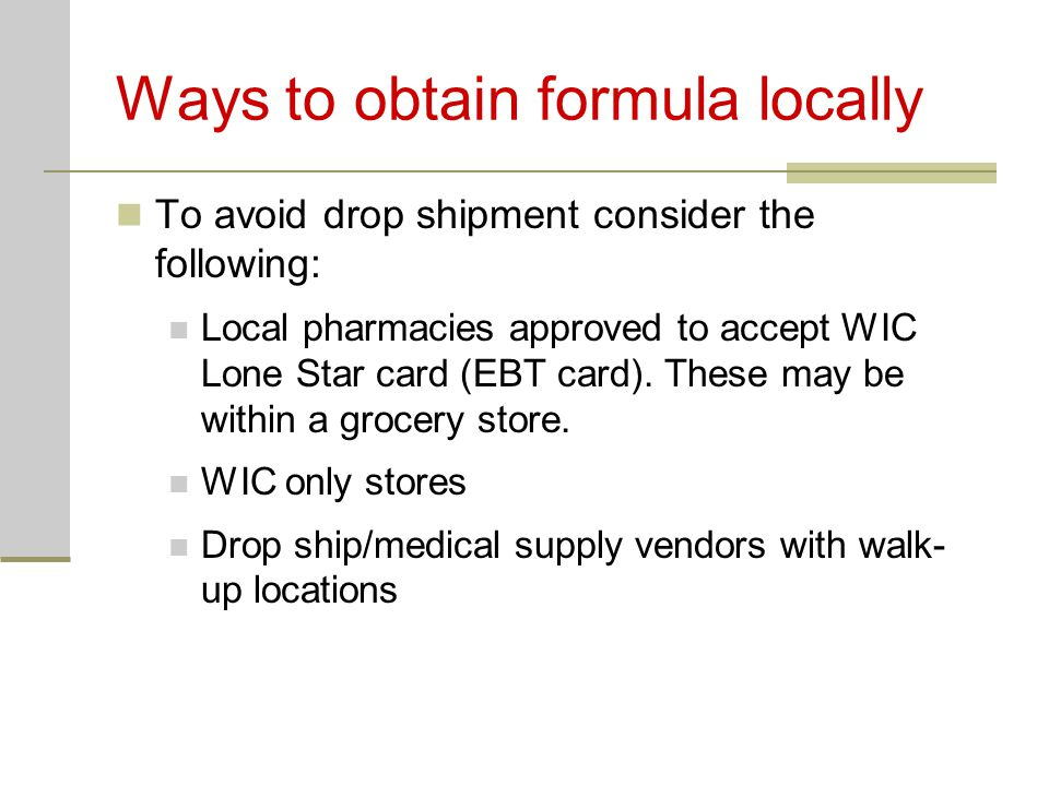 Ways to obtain formula locally To avoid drop shipment consider the following: Local pharmacies approved to accept WIC Lone Star card (EBT card).