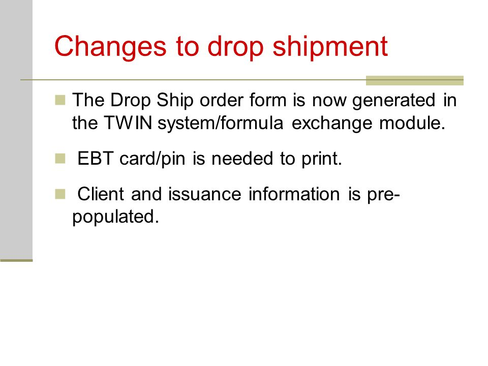 Changes to drop shipment The Drop Ship order form is now generated in the TWIN system/formula exchange module. EBT card/pin is needed to print. Client