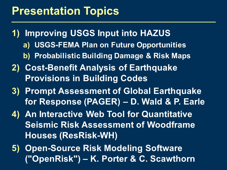 Presentation Topics 1)Improving USGS Input into HAZUS a)USGS-FEMA Plan on Future Opportunities b)Probabilistic Building Damage & Risk Maps 2)Cost-Benefit Analysis of Earthquake Provisions in Building Codes 3)Prompt Assessment of Global Earthquake for Response (PAGER) – D.