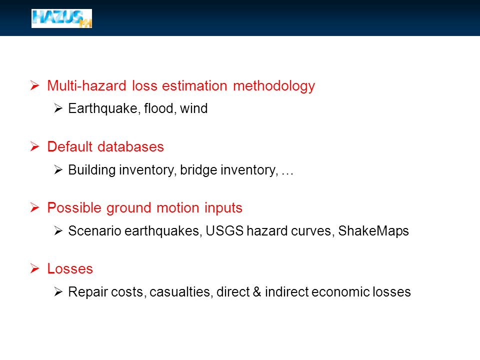  Multi-hazard loss estimation methodology  Earthquake, flood, wind  Default databases  Building inventory, bridge inventory, …  Possible ground motion inputs  Scenario earthquakes, USGS hazard curves, ShakeMaps  Losses  Repair costs, casualties, direct & indirect economic losses