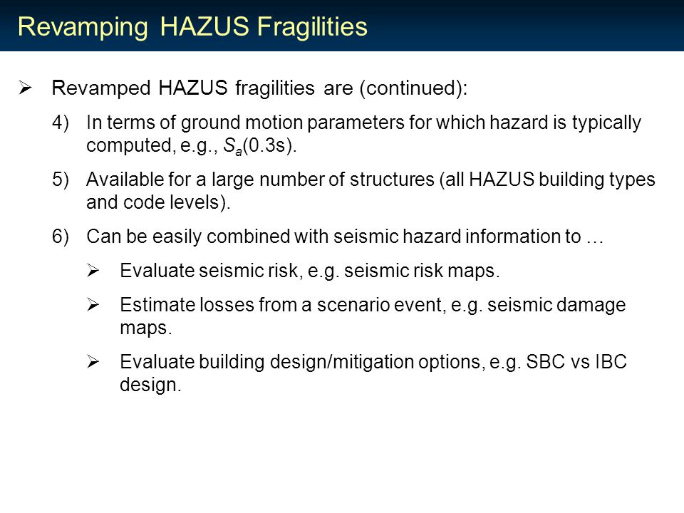 Revamping HAZUS Fragilities  Revamped HAZUS fragilities are (continued): 4)In terms of ground motion parameters for which hazard is typically computed, e.g., S a (0.3s).