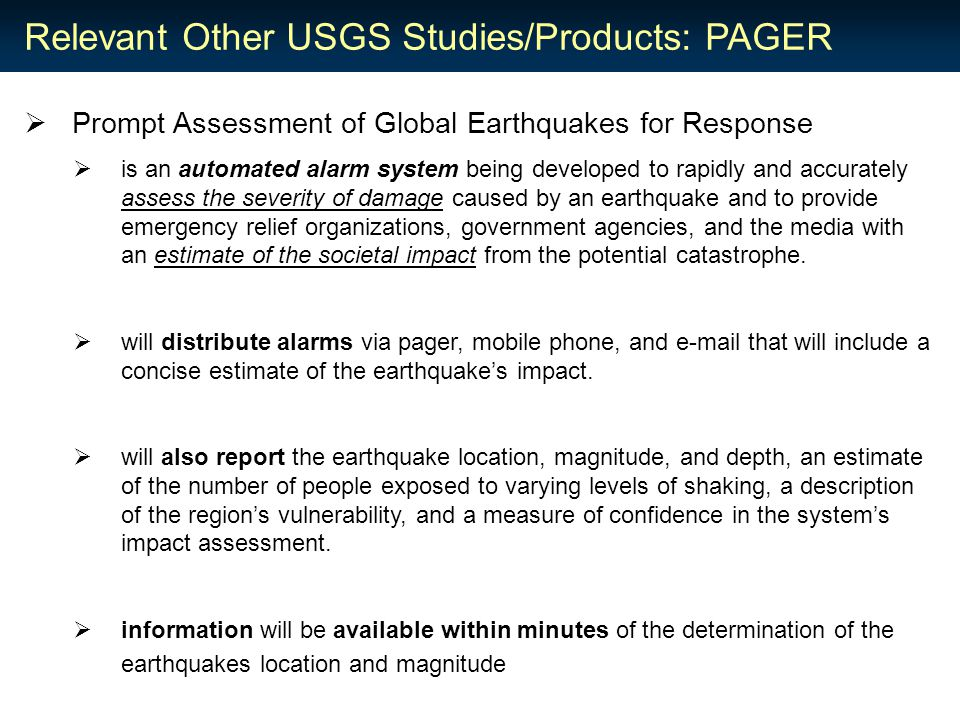Relevant Other USGS Studies/Products: PAGER  Prompt Assessment of Global Earthquakes for Response  is an automated alarm system being developed to rapidly and accurately assess the severity of damage caused by an earthquake and to provide emergency relief organizations, government agencies, and the media with an estimate of the societal impact from the potential catastrophe.