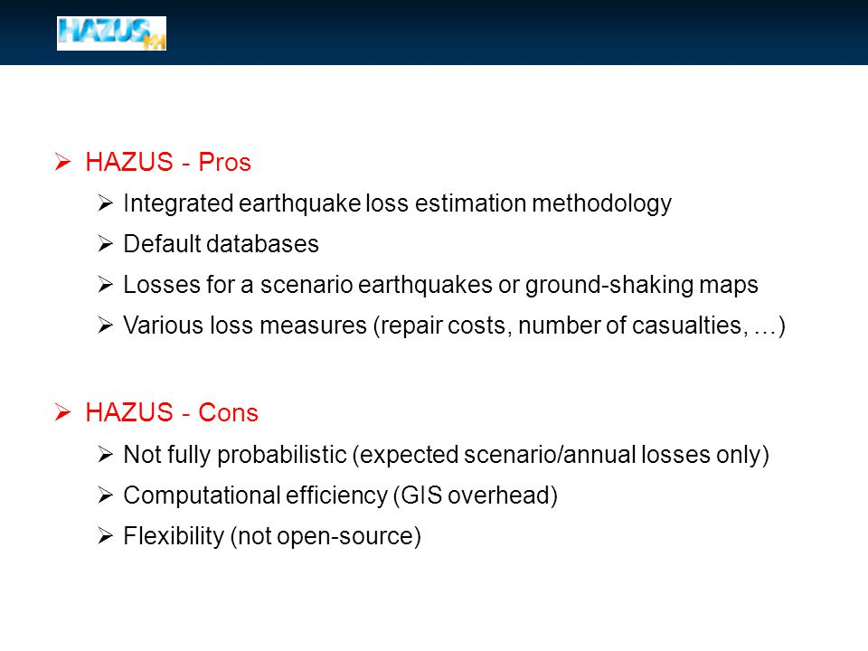  HAZUS - Pros  Integrated earthquake loss estimation methodology  Default databases  Losses for a scenario earthquakes or ground-shaking maps  Various loss measures (repair costs, number of casualties, …)  HAZUS - Cons  Not fully probabilistic (expected scenario/annual losses only)  Computational efficiency (GIS overhead)  Flexibility (not open-source)
