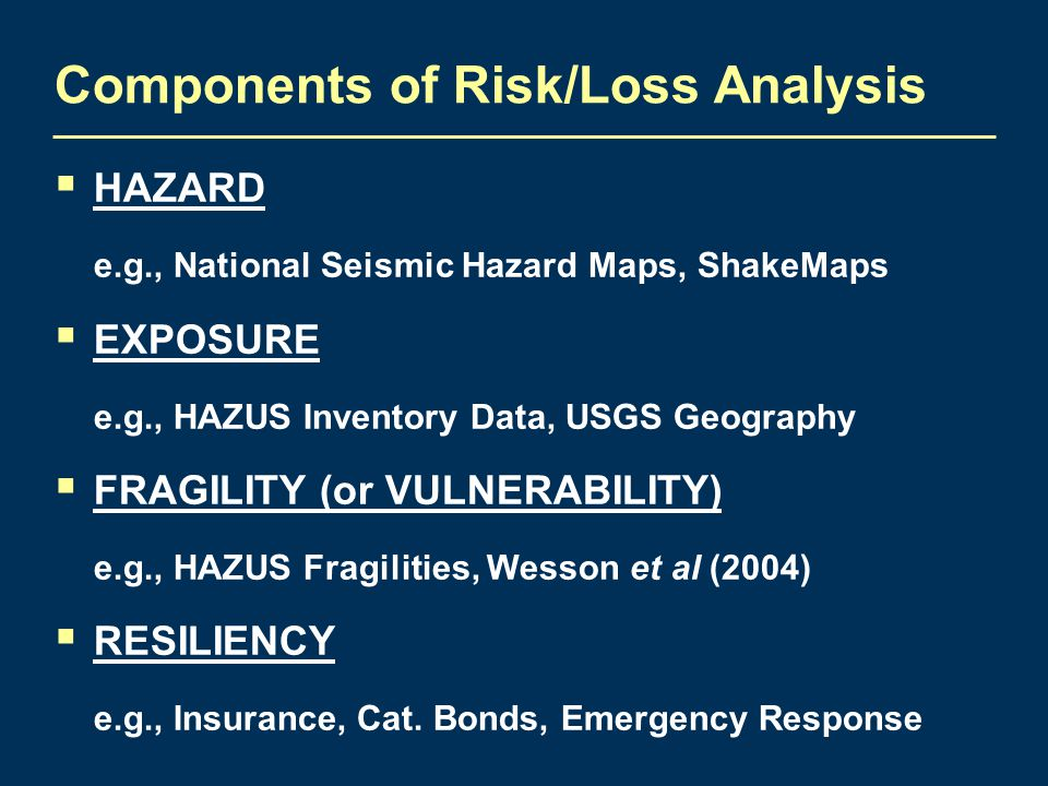 Components of Risk/Loss Analysis  HAZARD e.g., National Seismic Hazard Maps, ShakeMaps  EXPOSURE e.g., HAZUS Inventory Data, USGS Geography  FRAGIL