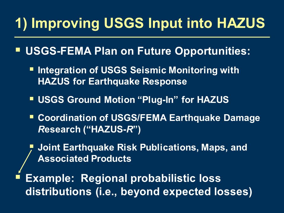 1) Improving USGS Input into HAZUS  USGS-FEMA Plan on Future Opportunities:  Integration of USGS Seismic Monitoring with HAZUS for Earthquake Response  USGS Ground Motion Plug-In for HAZUS  Coordination of USGS/FEMA Earthquake Damage Research ( HAZUS-R )  Joint Earthquake Risk Publications, Maps, and Associated Products  Example: Regional probabilistic loss distributions (i.e., beyond expected losses)