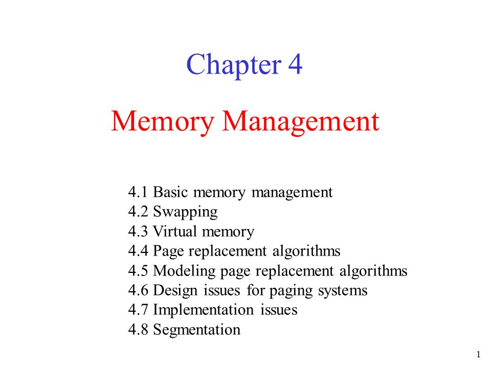 1 Memory Management Chapter 4 4.1 Basic memory management 4.2 Swapping 4.3 Virtual memory 4.4 Page replacement algorithms 4.5 Modeling page replacemen