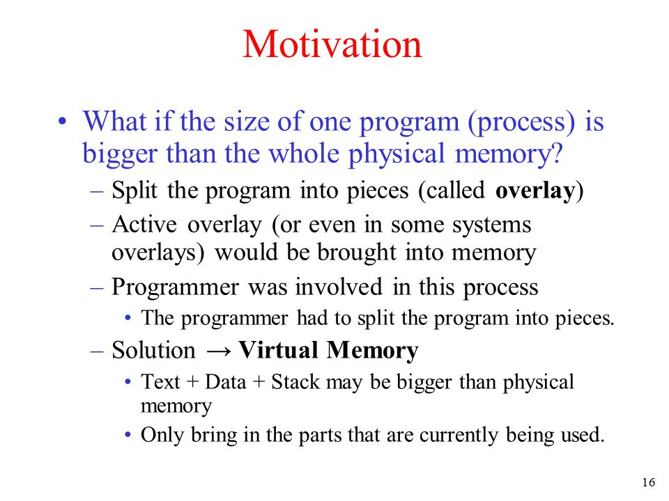 16 Motivation What if the size of one program (process) is bigger than the whole physical memory? –Split the program into pieces (called overlay) –Act