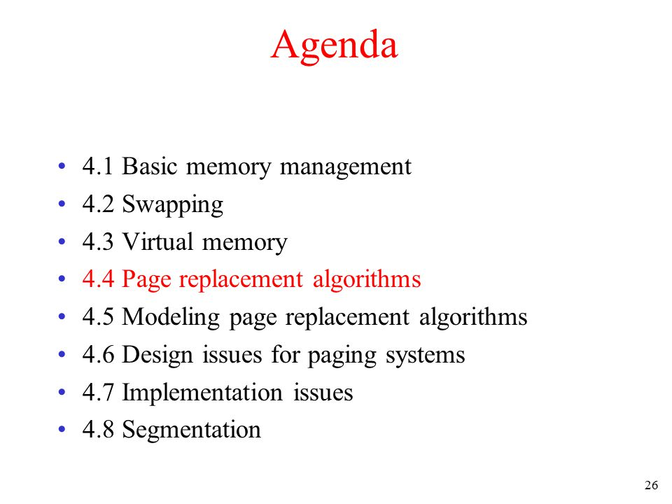 26 Agenda 4.1 Basic memory management 4.2 Swapping 4.3 Virtual memory 4.4 Page replacement algorithms 4.5 Modeling page replacement algorithms 4.6 Des