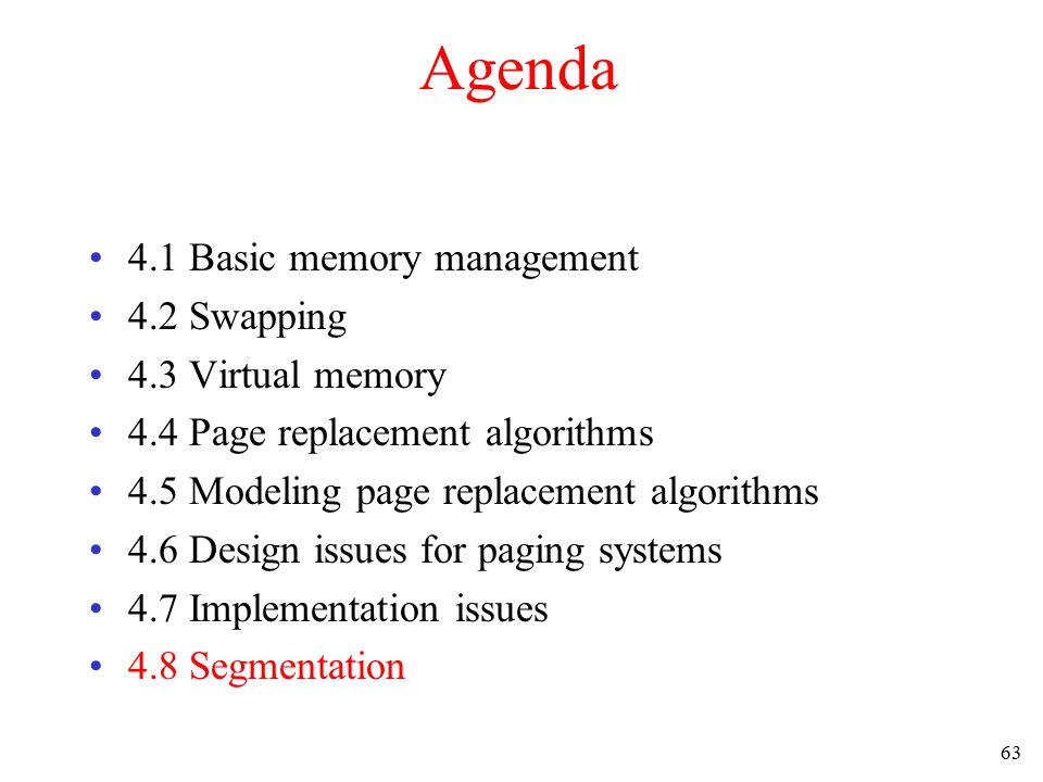 63 Agenda 4.1 Basic memory management 4.2 Swapping 4.3 Virtual memory 4.4 Page replacement algorithms 4.5 Modeling page replacement algorithms 4.6 Des