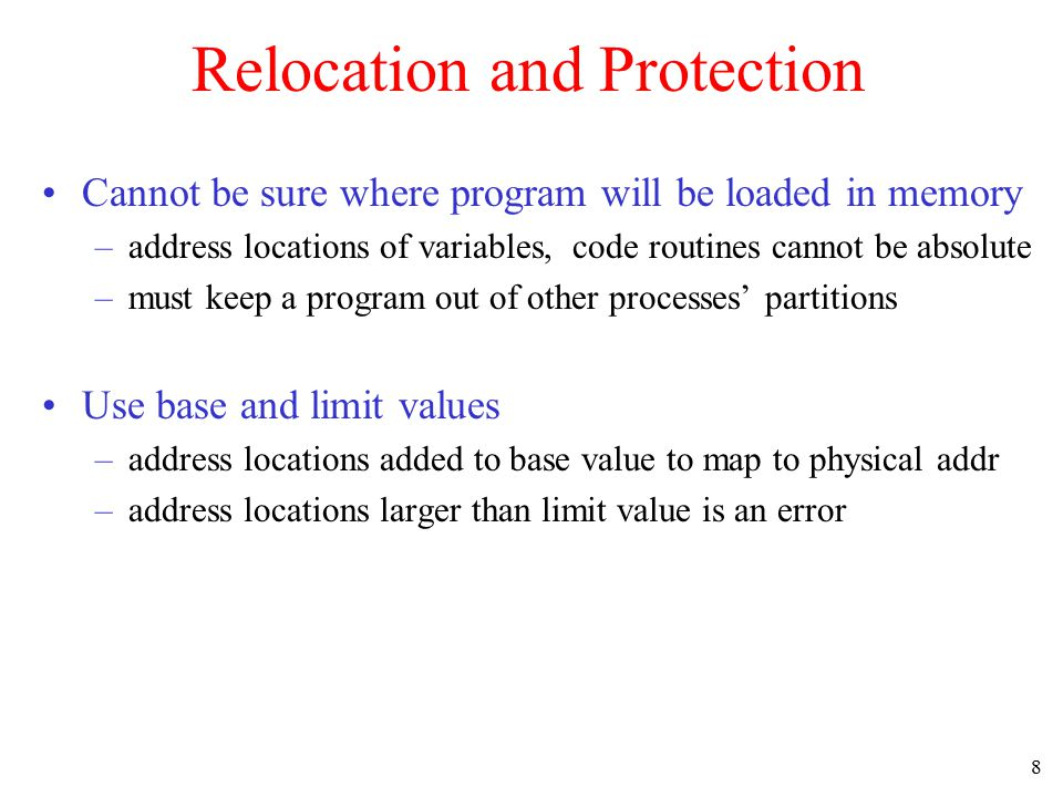 8 Relocation and Protection Cannot be sure where program will be loaded in memory –address locations of variables, code routines cannot be absolute –m