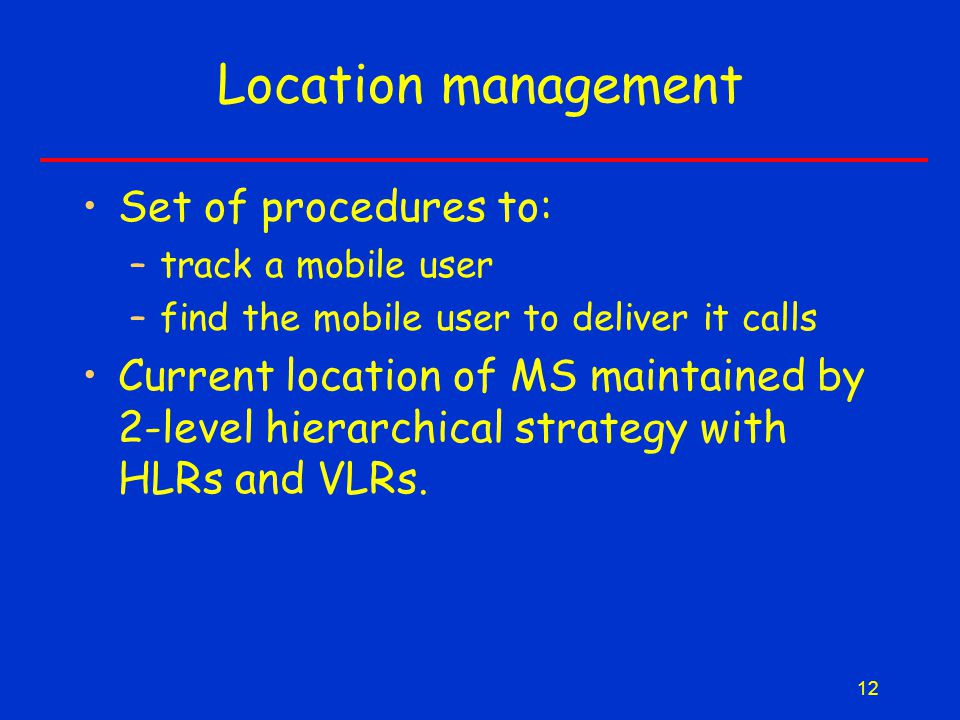 12 Location management Set of procedures to: –track a mobile user –find the mobile user to deliver it calls Current location of MS maintained by 2-level hierarchical strategy with HLRs and VLRs.