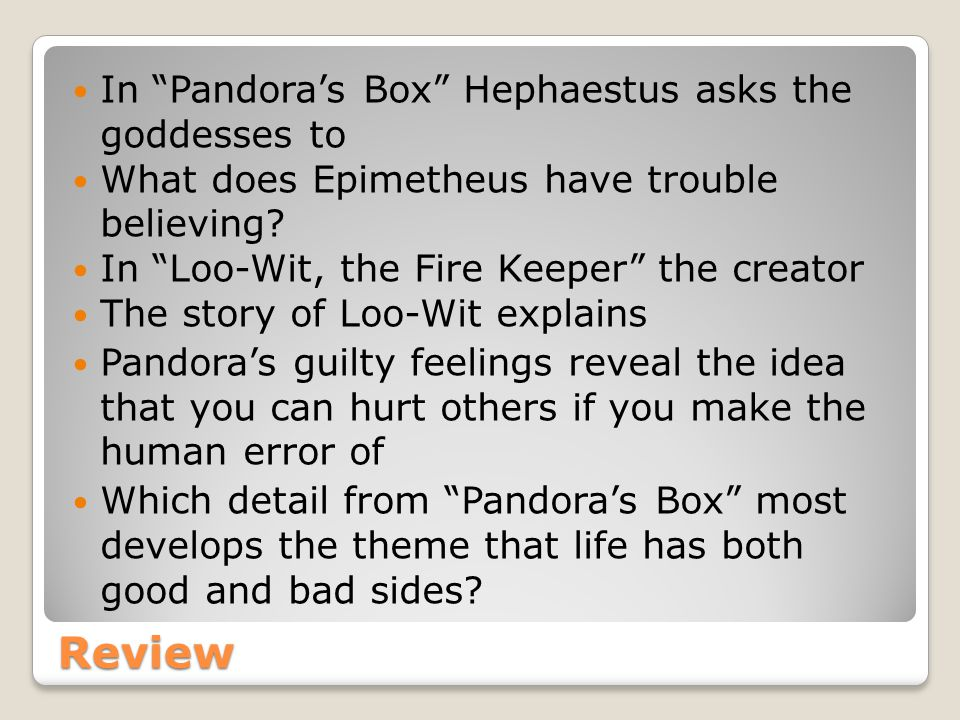 Review In Pandora's Box Hephaestus asks the goddesses to What does Epimetheus have trouble believing.