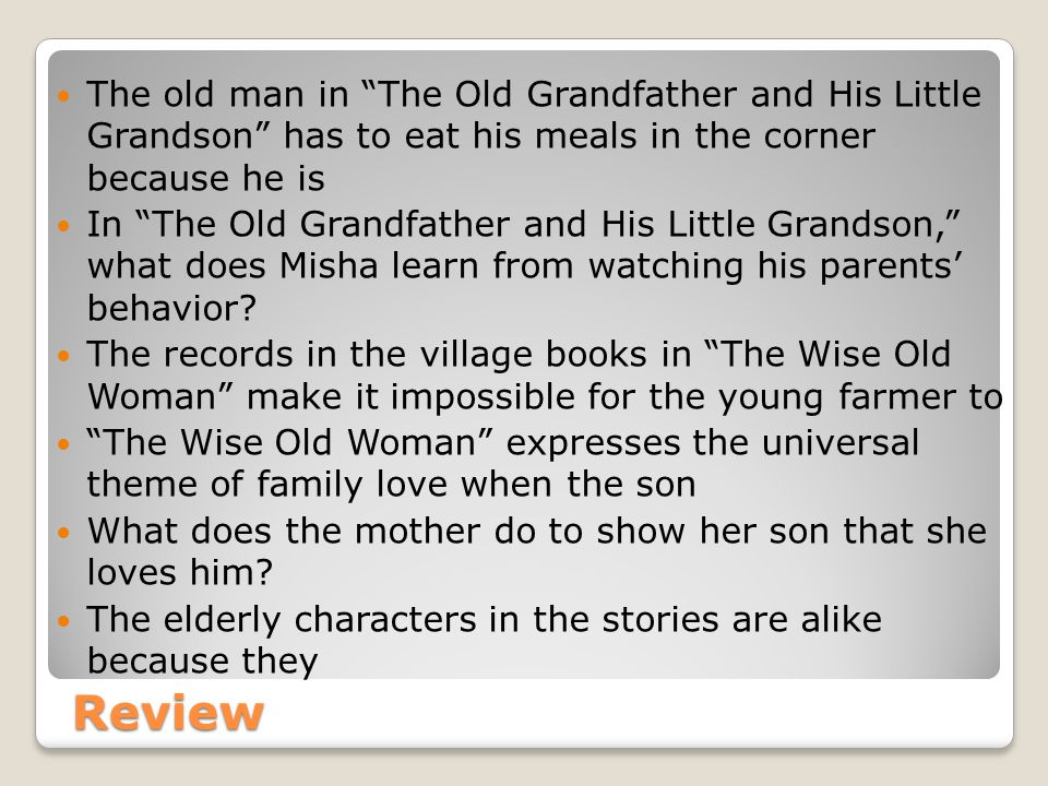 Review The old man in The Old Grandfather and His Little Grandson has to eat his meals in the corner because he is In The Old Grandfather and His Little Grandson, what does Misha learn from watching his parents' behavior.