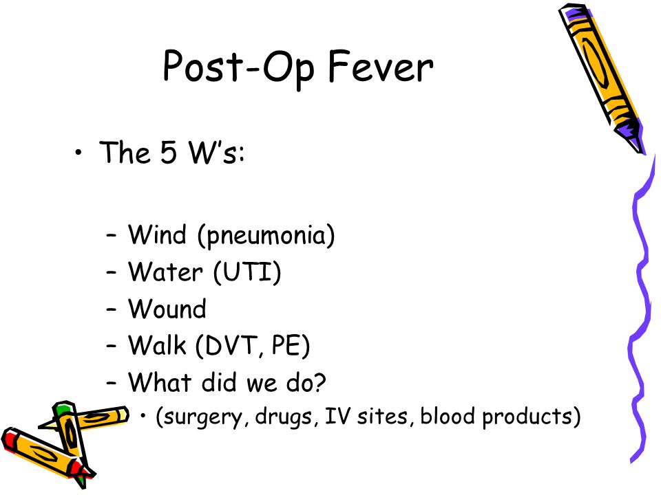 Post-Op Fever The 5 W's: –Wind (pneumonia) –Water (UTI) –Wound –Walk (DVT, PE) –What did we do.
