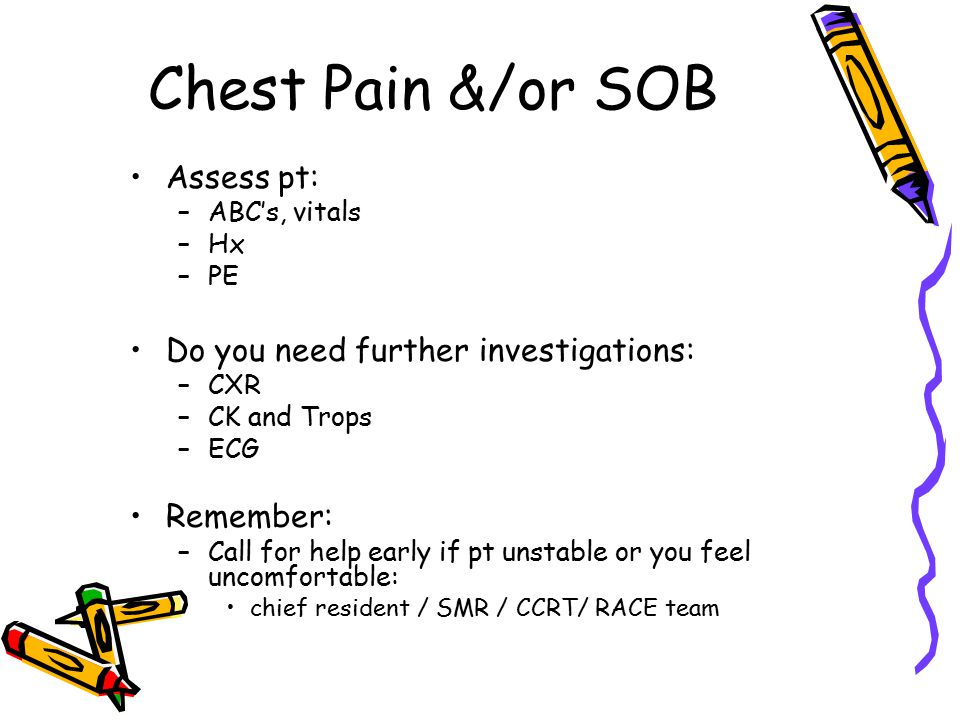 Chest Pain &/or SOB Assess pt: –ABC's, vitals –Hx –PE Do you need further investigations: –CXR –CK and Trops –ECG Remember: –Call for help early if pt unstable or you feel uncomfortable: chief resident / SMR / CCRT/ RACE team