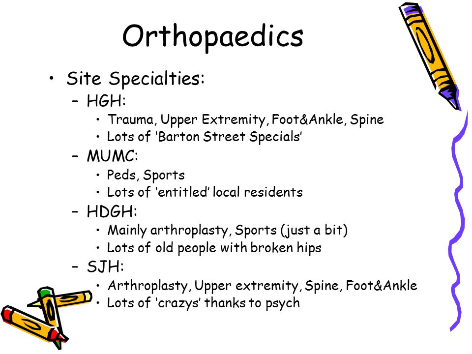 Orthopaedics Site Specialties: –HGH: Trauma, Upper Extremity, Foot&Ankle, Spine Lots of 'Barton Street Specials' –MUMC: Peds, Sports Lots of 'entitled' local residents –HDGH: Mainly arthroplasty, Sports (just a bit) Lots of old people with broken hips –SJH: Arthroplasty, Upper extremity, Spine, Foot&Ankle Lots of 'crazys' thanks to psych