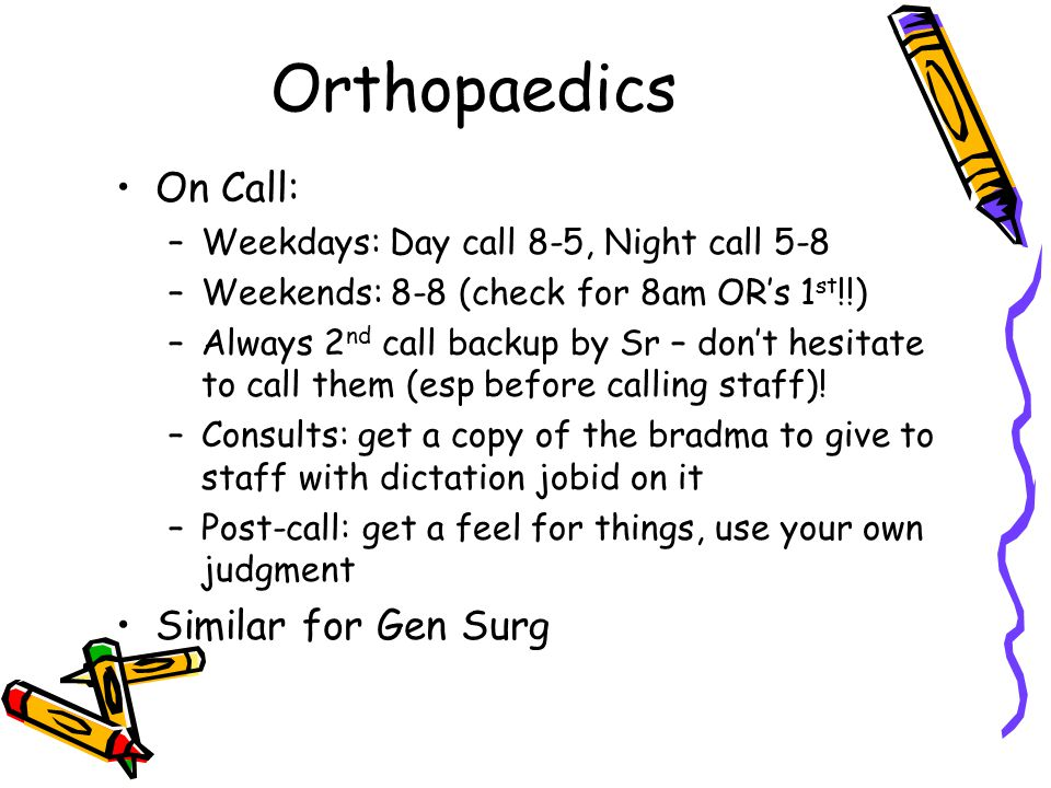 Orthopaedics On Call: –Weekdays: Day call 8-5, Night call 5-8 –Weekends: 8-8 (check for 8am OR's 1 st !!) –Always 2 nd call backup by Sr – don't hesitate to call them (esp before calling staff).