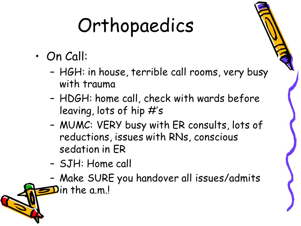 Orthopaedics On Call: –HGH: in house, terrible call rooms, very busy with trauma –HDGH: home call, check with wards before leaving, lots of hip #'s –MUMC: VERY busy with ER consults, lots of reductions, issues with RNs, conscious sedation in ER –SJH: Home call –Make SURE you handover all issues/admits in the a.m.!