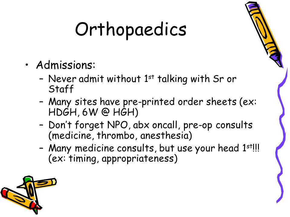 Orthopaedics Admissions: –Never admit without 1 st talking with Sr or Staff –Many sites have pre-printed order sheets (ex: HDGH, 6W @ HGH) –Don't forget NPO, abx oncall, pre-op consults (medicine, thrombo, anesthesia) –Many medicine consults, but use your head 1 st !!.