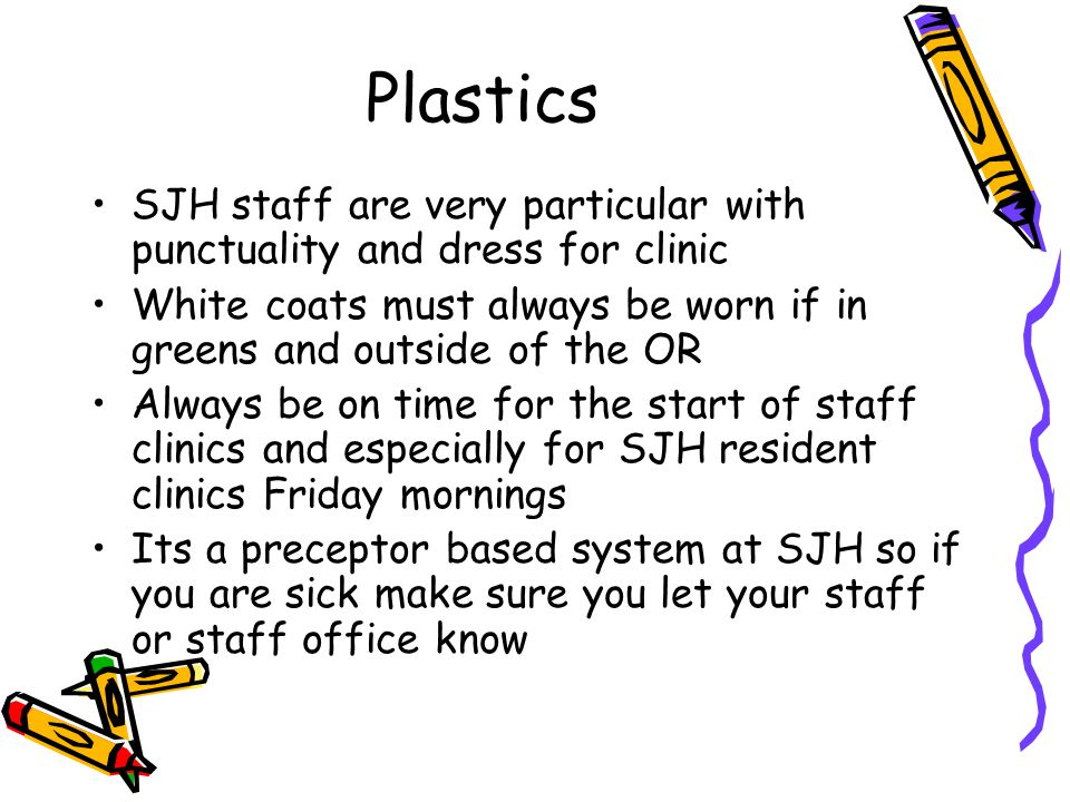Plastics SJH staff are very particular with punctuality and dress for clinic White coats must always be worn if in greens and outside of the OR Always be on time for the start of staff clinics and especially for SJH resident clinics Friday mornings Its a preceptor based system at SJH so if you are sick make sure you let your staff or staff office know