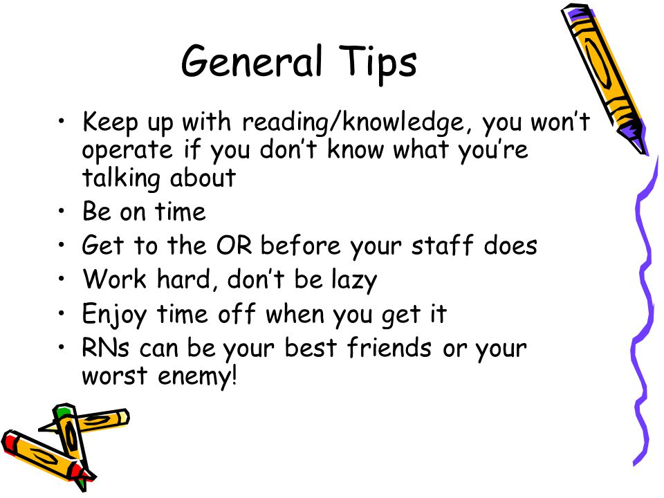General Tips Keep up with reading/knowledge, you won't operate if you don't know what you're talking about Be on time Get to the OR before your staff does Work hard, don't be lazy Enjoy time off when you get it RNs can be your best friends or your worst enemy!