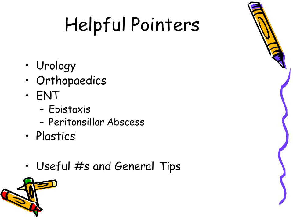 Helpful Pointers Urology Orthopaedics ENT –Epistaxis –Peritonsillar Abscess Plastics Useful #s and General Tips