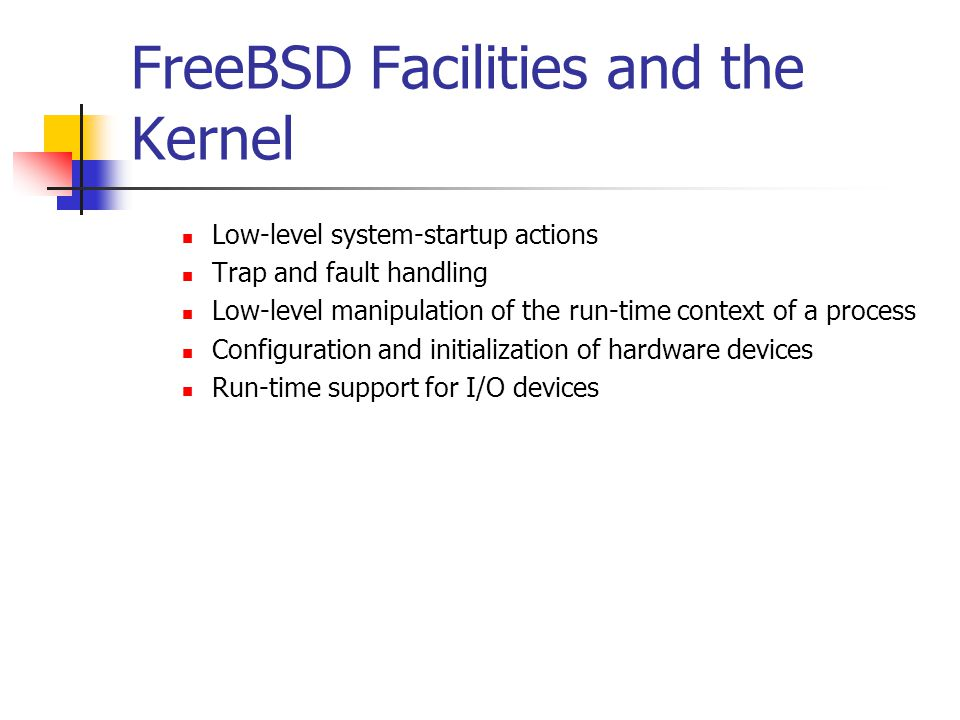 FreeBSD Facilities and the Kernel Low-level system-startup actions Trap and fault handling Low-level manipulation of the run-time context of a process Configuration and initialization of hardware devices Run-time support for I/O devices