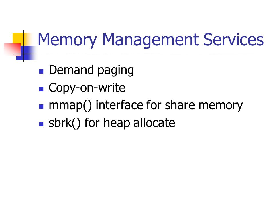 Memory Management Services Demand paging Copy-on-write mmap() interface for share memory sbrk() for heap allocate