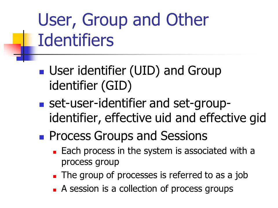 User, Group and Other Identifiers User identifier (UID) and Group identifier (GID) set-user-identifier and set-group- identifier, effective uid and effective gid Process Groups and Sessions Each process in the system is associated with a process group The group of processes is referred to as a job A session is a collection of process groups