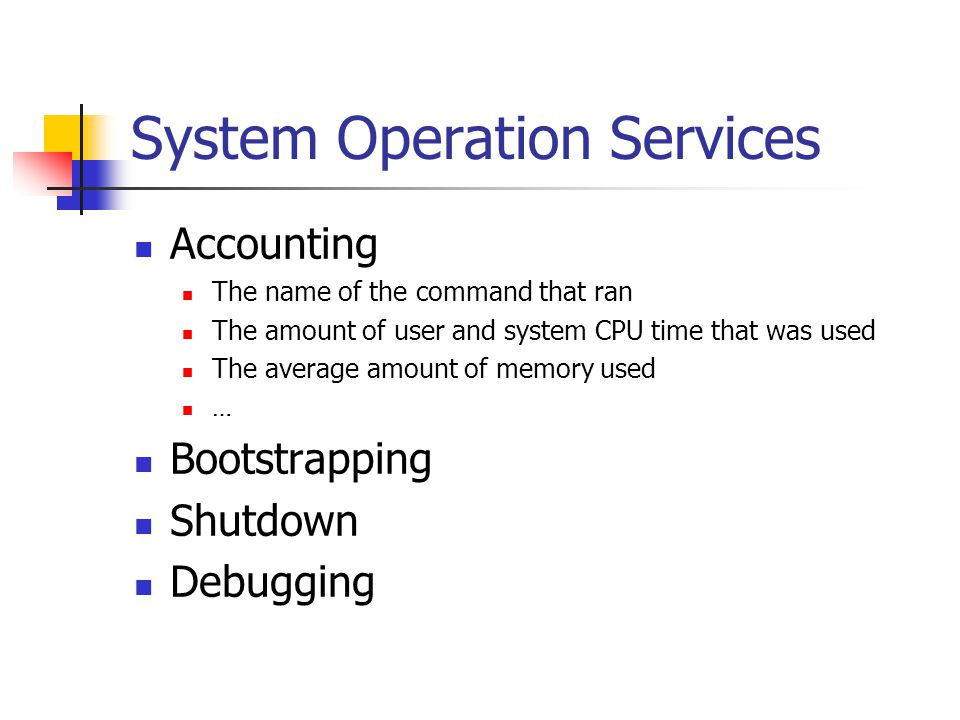System Operation Services Accounting The name of the command that ran The amount of user and system CPU time that was used The average amount of memory used … Bootstrapping Shutdown Debugging