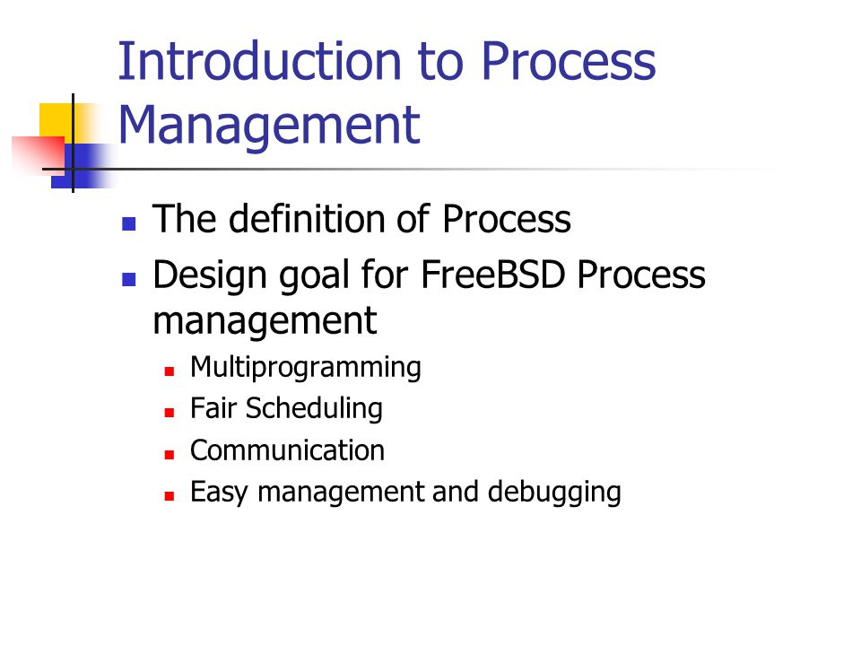 Introduction to Process Management The definition of Process Design goal for FreeBSD Process management Multiprogramming Fair Scheduling Communication Easy management and debugging