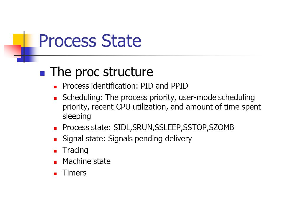 Process State The proc structure Process identification: PID and PPID Scheduling: The process priority, user-mode scheduling priority, recent CPU utilization, and amount of time spent sleeping Process state: SIDL,SRUN,SSLEEP,SSTOP,SZOMB Signal state: Signals pending delivery Tracing Machine state Timers