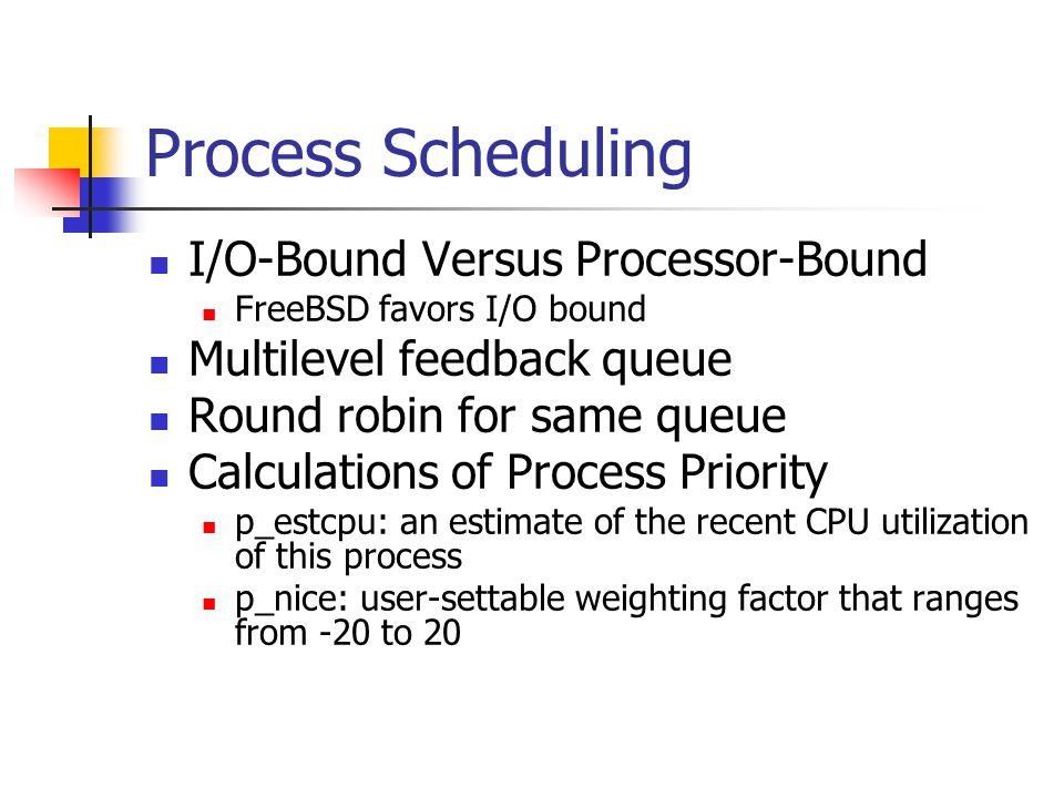Process Scheduling I/O-Bound Versus Processor-Bound FreeBSD favors I/O bound Multilevel feedback queue Round robin for same queue Calculations of Process Priority p_estcpu: an estimate of the recent CPU utilization of this process p_nice: user-settable weighting factor that ranges from -20 to 20