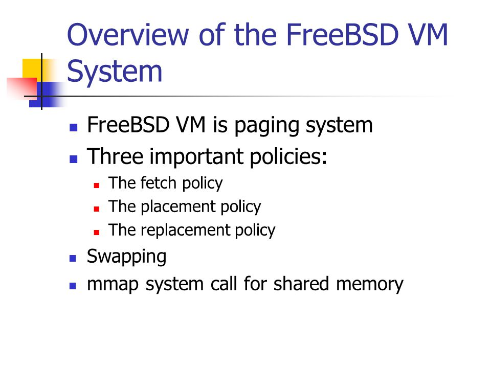 Overview of the FreeBSD VM System FreeBSD VM is paging system Three important policies: The fetch policy The placement policy The replacement policy Swapping mmap system call for shared memory