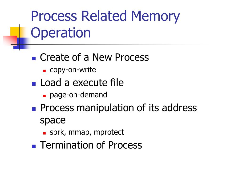 Process Related Memory Operation Create of a New Process copy-on-write Load a execute file page-on-demand Process manipulation of its address space sbrk, mmap, mprotect Termination of Process