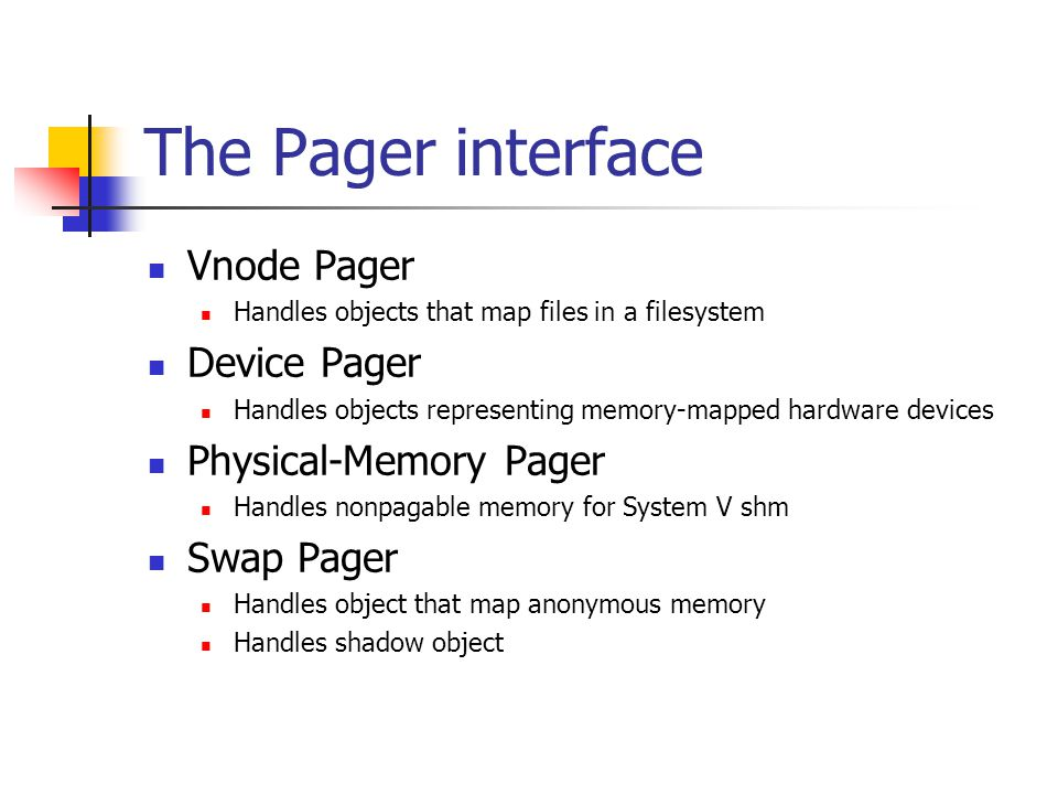 The Pager interface Vnode Pager Handles objects that map files in a filesystem Device Pager Handles objects representing memory-mapped hardware devices Physical-Memory Pager Handles nonpagable memory for System V shm Swap Pager Handles object that map anonymous memory Handles shadow object