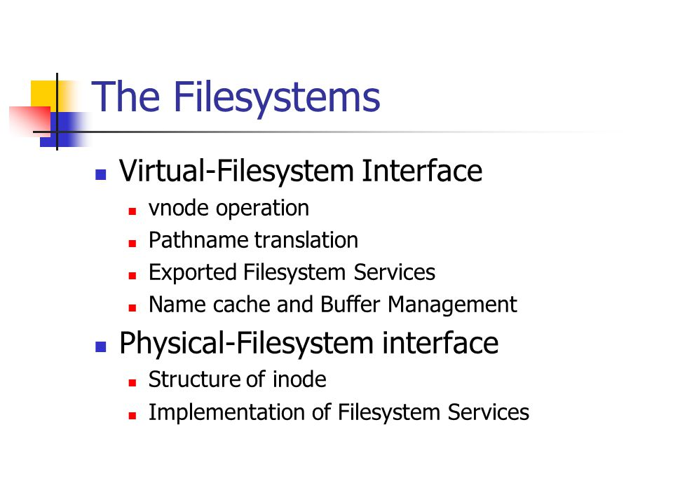 The Filesystems Virtual-Filesystem Interface vnode operation Pathname translation Exported Filesystem Services Name cache and Buffer Management Physical-Filesystem interface Structure of inode Implementation of Filesystem Services