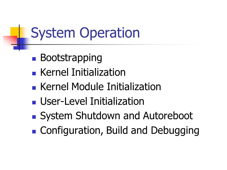 System Operation Bootstrapping Kernel Initialization Kernel Module Initialization User-Level Initialization System Shutdown and Autoreboot Configuration, Build and Debugging