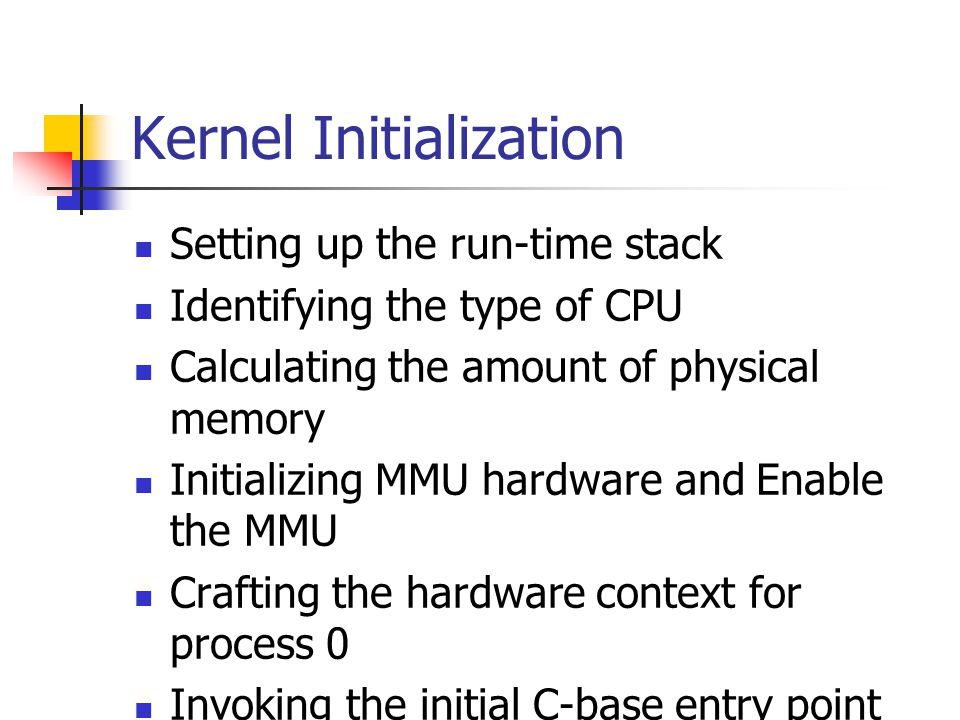 Kernel Initialization Setting up the run-time stack Identifying the type of CPU Calculating the amount of physical memory Initializing MMU hardware and Enable the MMU Crafting the hardware context for process 0 Invoking the initial C-base entry point