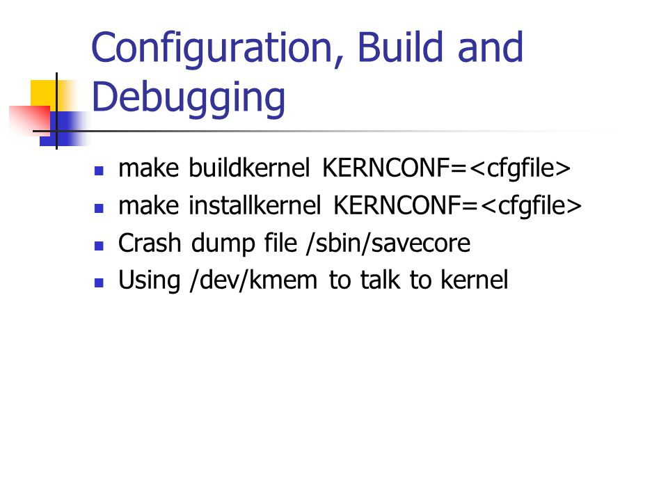 Configuration, Build and Debugging make buildkernel KERNCONF= make installkernel KERNCONF= Crash dump file /sbin/savecore Using /dev/kmem to talk to kernel