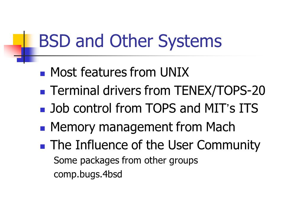 BSD and Other Systems Most features from UNIX Terminal drivers from TENEX/TOPS-20 Job control from TOPS and MIT ' s ITS Memory management from Mach The Influence of the User Community Some packages from other groups comp.bugs.4bsd