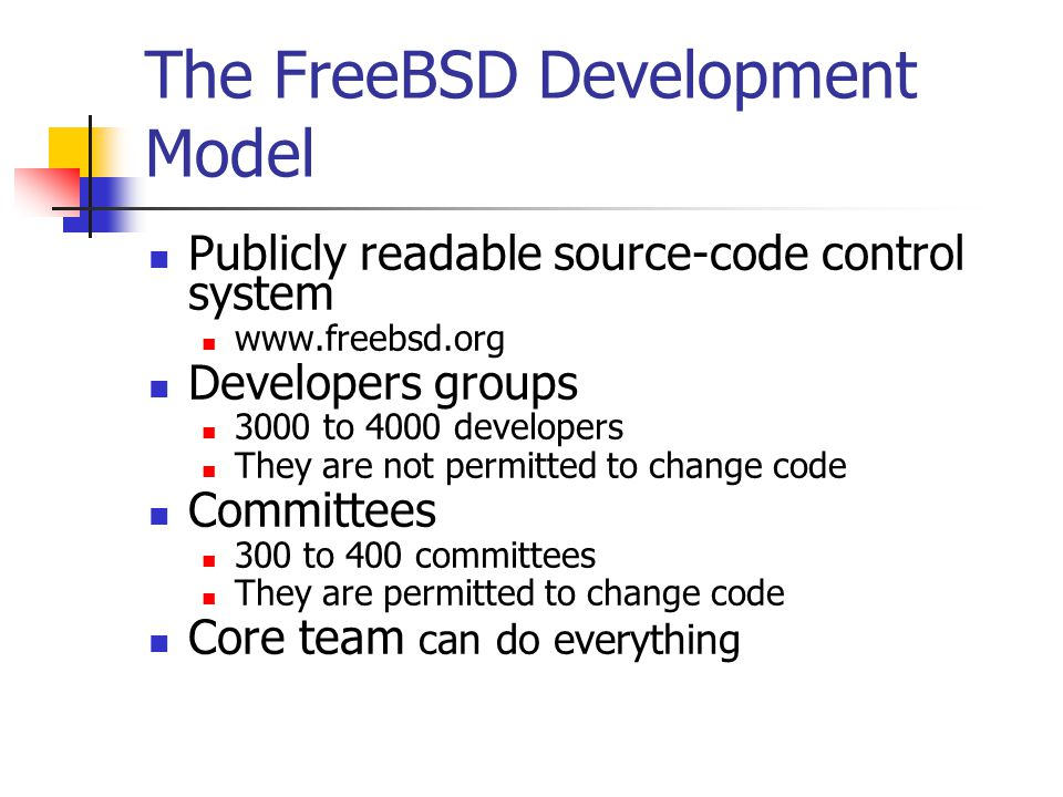 The FreeBSD Development Model Publicly readable source-code control system www.freebsd.org Developers groups 3000 to 4000 developers They are not permitted to change code Committees 300 to 400 committees They are permitted to change code Core team can do everything